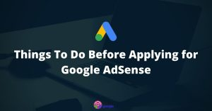Things To Do Before Applying for Google AdSense – 2021 Edition