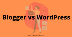 Blogger vs WordPress – Which Platform to choose (2021)